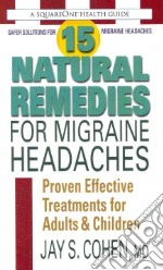 15 Natural Remedies for Migraine Headaches libro in lingua di Cohen Jay S.