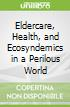 Eldercare, Health, and Ecosyndemics in a Perilous World