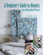 A Beginner's Guide to Mosaics libro in lingua di Carron Alexandra