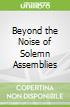 Beyond the Noise of Solemn Assemblies