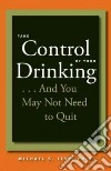 Take Control of Your Drinking--and You May Not Need to Quit