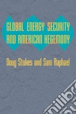 Global Energy Security and American Hegemony libro in lingua di Stokes Doug, Raphael Sam