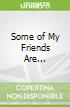 Some of My Friends Are...