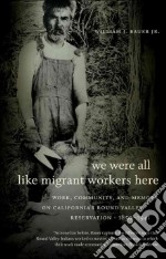 We Were All Like Migrant Workers Here libro in lingua di Bauer William J. Jr.
