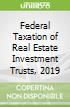 Federal Taxation of Real Estate Investment Trusts, 2019
