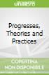 Progresses, Theories and Practices