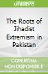 The Roots of Jihadist Extremism in Pakistan