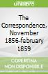 The Correspondence, November 1856-february 1859