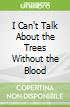 I Can't Talk About the Trees Without the Blood