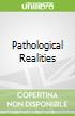 Pathological Realities