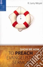 Show Me How to Preach Evangelistic Sermons libro in lingua di Moyer R. Larry