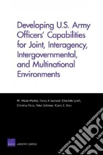 Developing U.S. Army Officers Capabilities for Joint, Interagency, Intergovernmental, and Multinational Environments libro in lingua di Markel M. Wade, Leonard Henry A., Lynch Charlotte, Panis Christina, Schirmer Peter