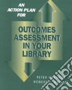 An Action Plan for Outcomes Assessment in Your Library libro in lingua di Hernon Peter, Dugan Robert E.