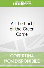 At the Loch of the Green Corrie libro in lingua di Andrew Greig