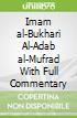 Imam al-Bukhari Al-Adab al-Mufrad With Full Commentary