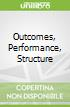Outcomes, Performance, Structure
