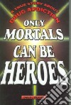 Only Mortals Can Be Heroes
