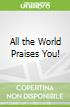 All the World Praises You!