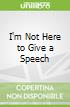 I'm Not Here to Give a Speech