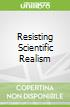 Resisting Scientific Realism
