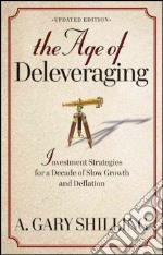 The Age of Deleveraging libro in lingua di Shilling A. Gary Ph.D.