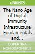 The Nano Age of Digital Immunity Infrastructure Fundamentals and Applications