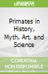 Primates in History, Myth, Art, and Science