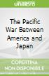 The Pacific War Between America and Japan