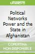 Political Networks Power and the State in Afghanistan