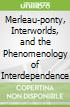 Merleau-ponty, Interworlds, and the Phenomenology of Interdependence