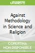 Against Methodology in Science and Religion