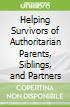 Helping Survivors of Authoritarian Parents, Siblings, and Partners