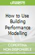 How to Use Building Performance Modelling
