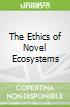 The Ethics of Novel Ecosystems