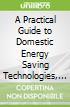 A Practical Guide to Domestic Energy Saving Technologies, 2nd Edition