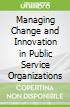 Managing Change and Innovation in Public Service Organizations
