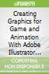 Creating Graphics for Game and Animation With Adobe Illustrator Cc