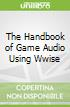 The Handbook of Game Audio Using Wwise