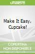Make It Easy, Cupcake!