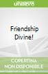 Friendship Divine!