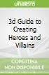 3d Guide to Creating Heroes and Villains