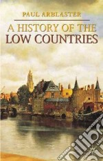 A History of the Low Countries libro in lingua di Arblaster Paul
