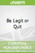 Be Legit or Quit