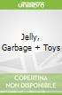 Jelly, Garbage + Toys