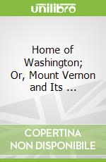 Home of Washington; Or, Mount Vernon and Its ... libro in lingua di Benson John Lossing