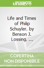 Life and Times of Philip Schuyler. by Benson J. Lossing. ... libro in lingua di Benson John Lossing