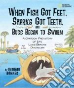 When Fish Got Feet, Sharks Got Teeth, and Bugs Began to Swarm libro in lingua di Bonner Hannah