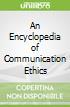 An Encyclopedia of Communication Ethics