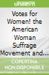 Votes for Women! the American Woman Suffrage Movement and the Nineteenth Amendment