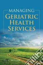 Managing Geriatric Health Services libro in lingua di McDonnell Alice (EDT)